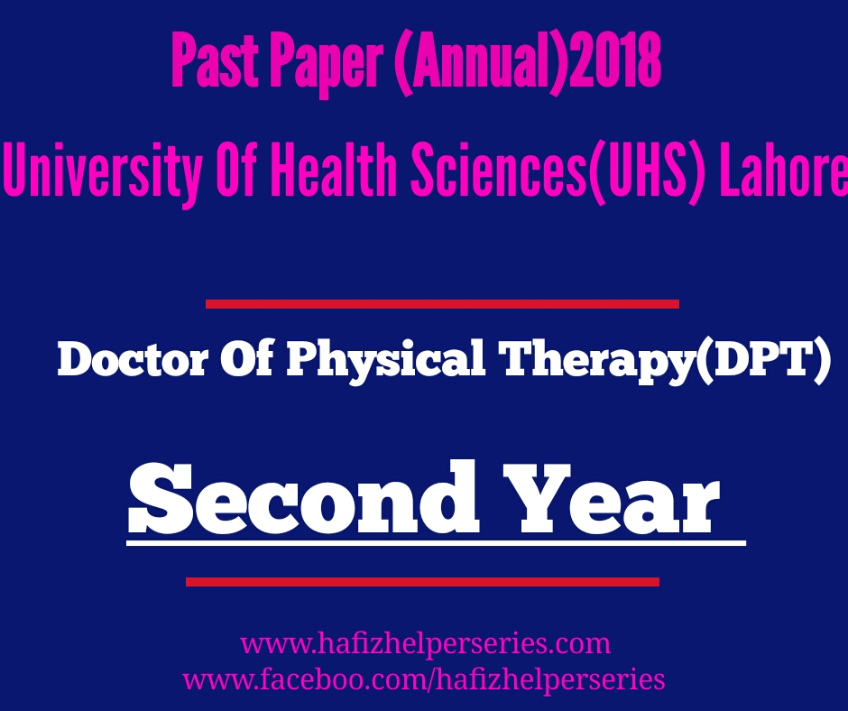 Past Paper (Second Year) Annual Paper 2018 Doctor of Physical Therapy(DPT) University Of Health Sciences (UHS) Lahore